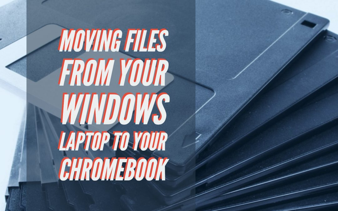 Moving Files from Your Windows Laptop to your Chromebook
